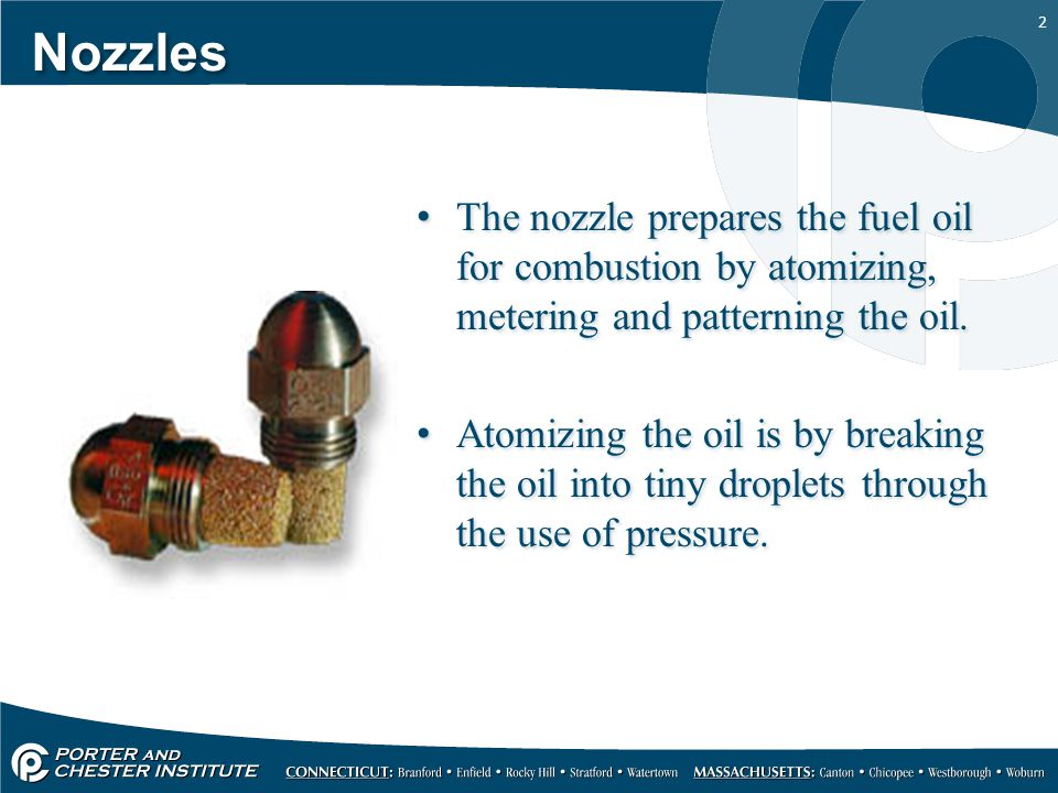 Nozzles The nozzle prepares the fuel oil for combustion by atomizing, metering and patterning the oil.