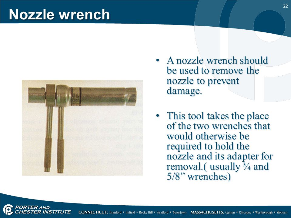 Nozzle wrench A nozzle wrench should be used to remove the nozzle to prevent damage.