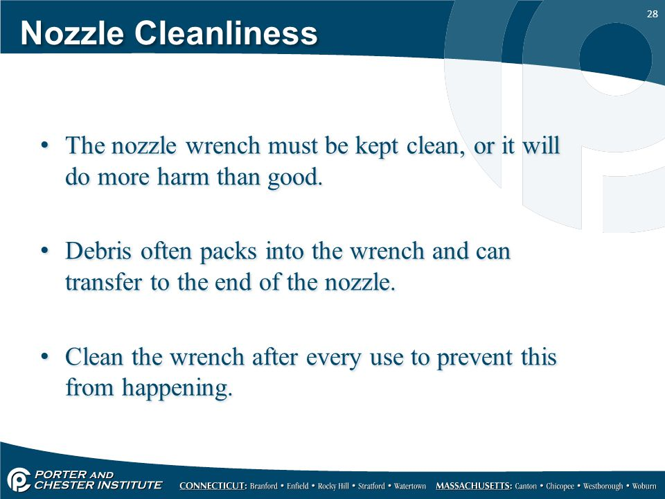Nozzle Cleanliness The nozzle wrench must be kept clean, or it will do more harm than good.
