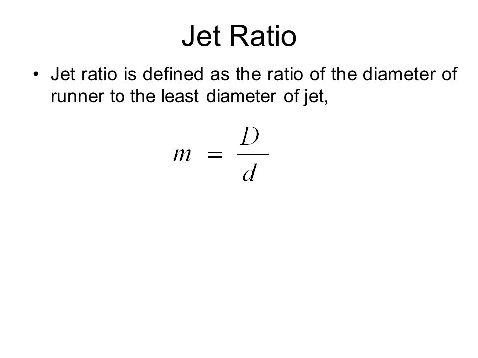 Jet Ratio Jet ratio is defined as the ratio of the diameter of runner to the least diameter of jet,