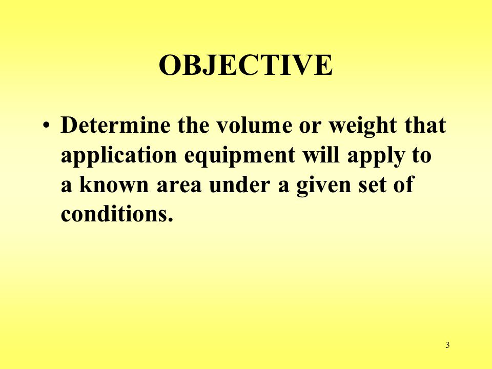 OBJECTIVE Determine the volume or weight that application equipment will apply to a known area under a given set of conditions.