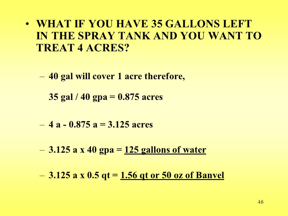 WHAT IF YOU HAVE 35 GALLONS LEFT IN THE SPRAY TANK AND YOU WANT TO TREAT 4 ACRES