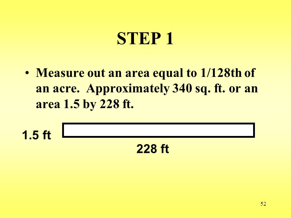 STEP 1 Measure out an area equal to 1/128th of an acre. Approximately 340 sq. ft. or an area 1.5 by 228 ft.