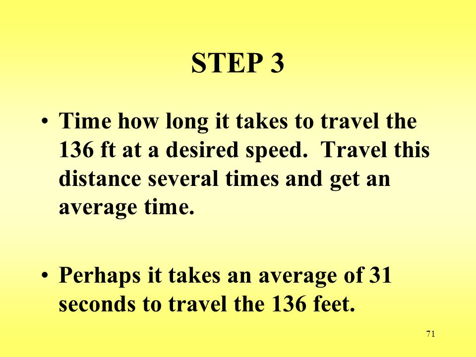 STEP 3 Time how long it takes to travel the 136 ft at a desired speed. Travel this distance several times and get an average time.
