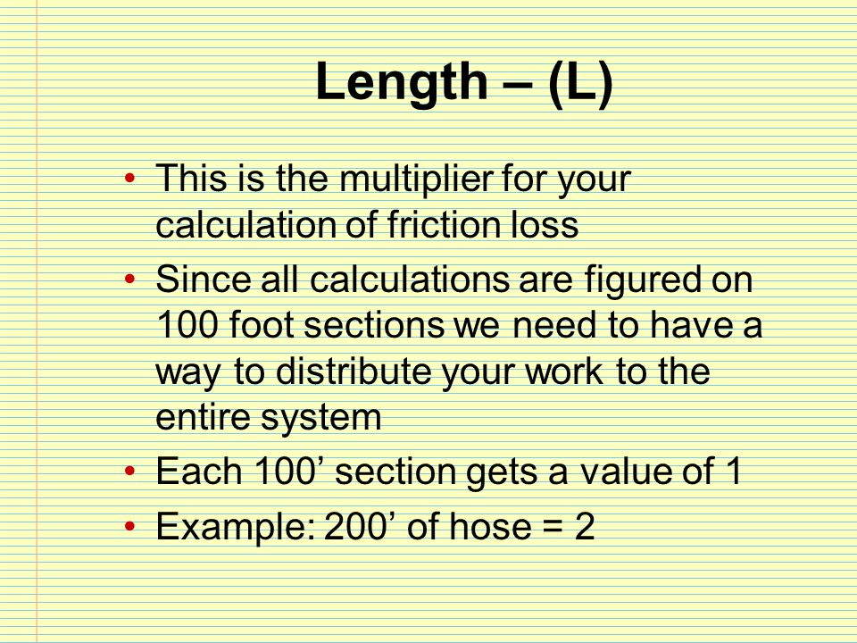Length – (L) This is the multiplier for your calculation of friction loss.