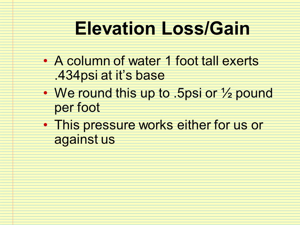 Elevation Loss/Gain A column of water 1 foot tall exerts .434psi at it's base. We round this up to .5psi or ½ pound per foot.