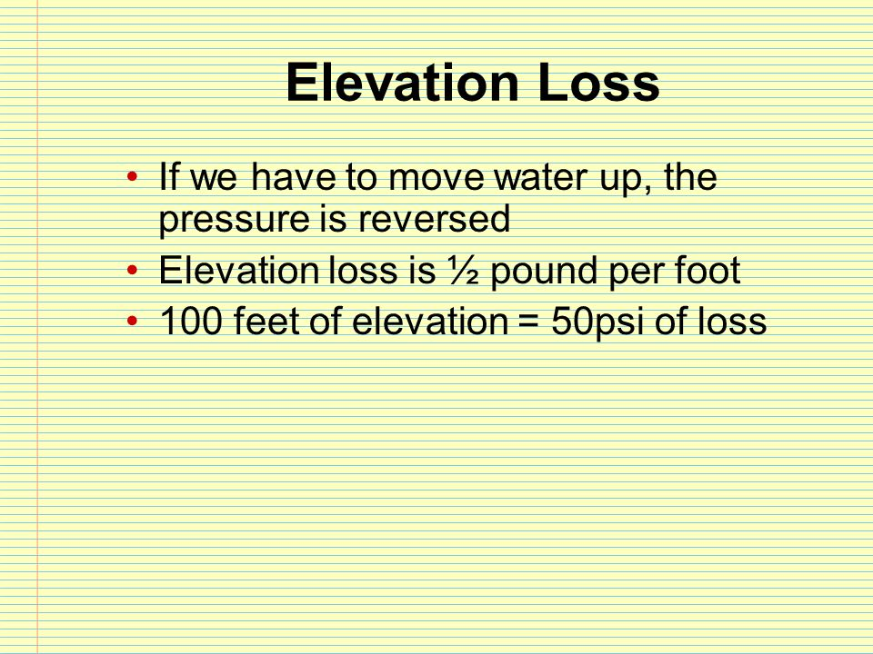 Elevation Loss If we have to move water up, the pressure is reversed