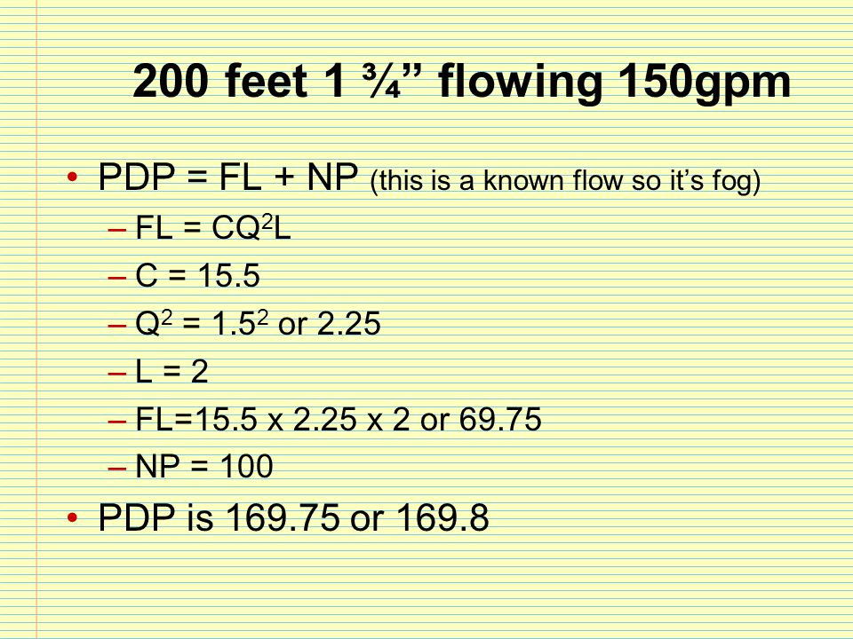 200 feet 1 ¾ flowing 150gpm PDP = FL + NP (this is a known flow so it's fog) FL = CQ2L. C = 15.5.