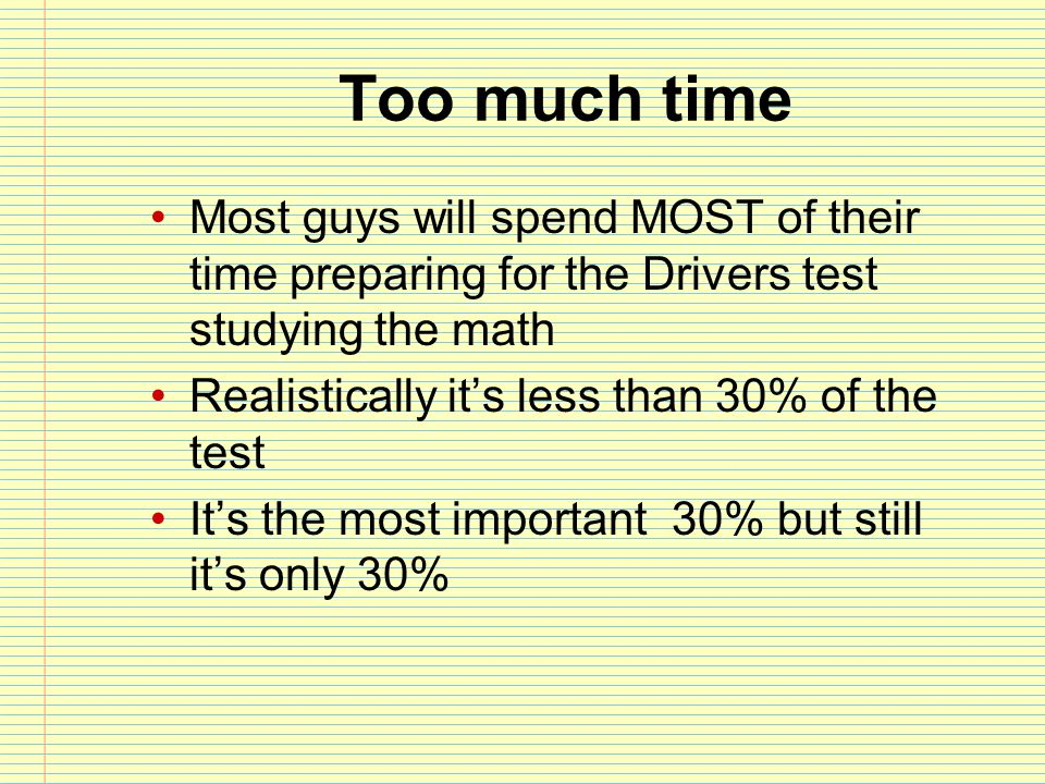 Too much time Most guys will spend MOST of their time preparing for the Drivers test studying the math.