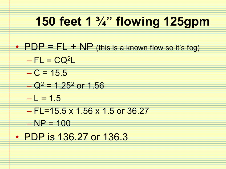150 feet 1 ¾ flowing 125gpm PDP = FL + NP (this is a known flow so it's fog) FL = CQ2L. C = 15.5.