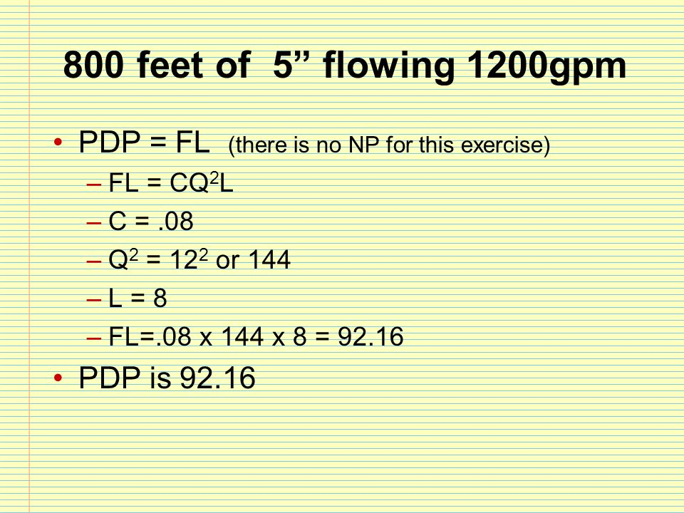 800 feet of 5 flowing 1200gpm PDP = FL (there is no NP for this exercise) FL = CQ2L. C = .08. Q2 = 122 or 144.