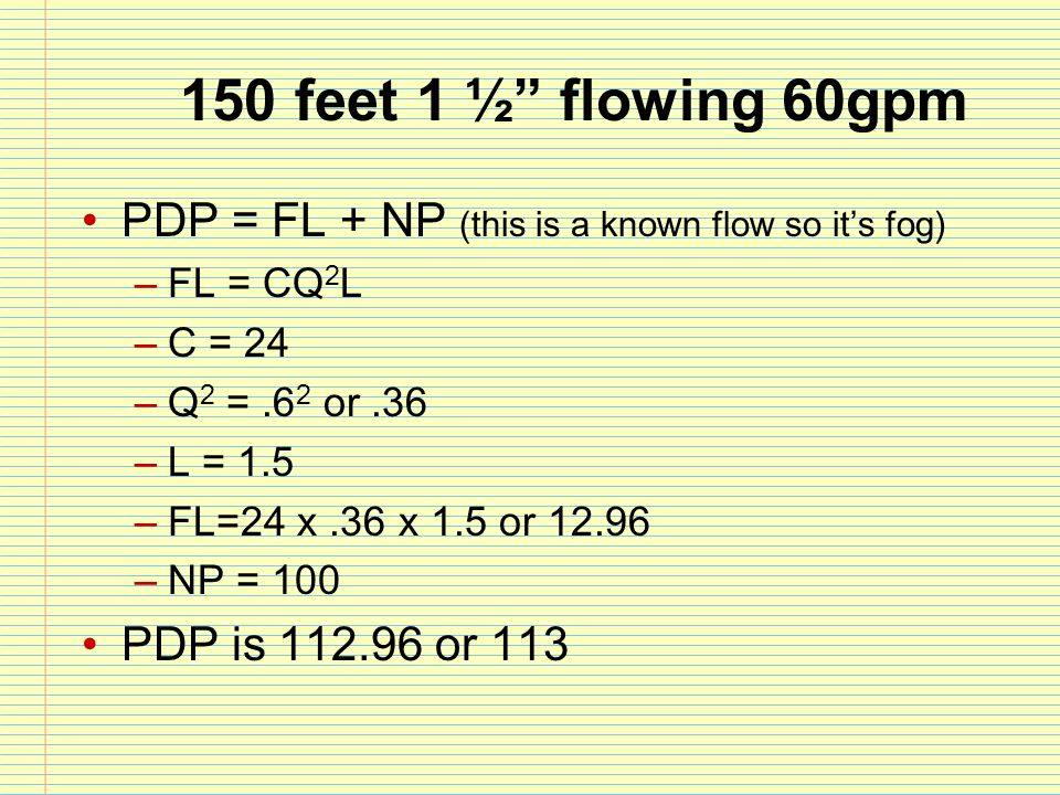 150 feet 1 ½ flowing 60gpm PDP = FL + NP (this is a known flow so it's fog) FL = CQ2L. C = 24. Q2 = .62 or .36.