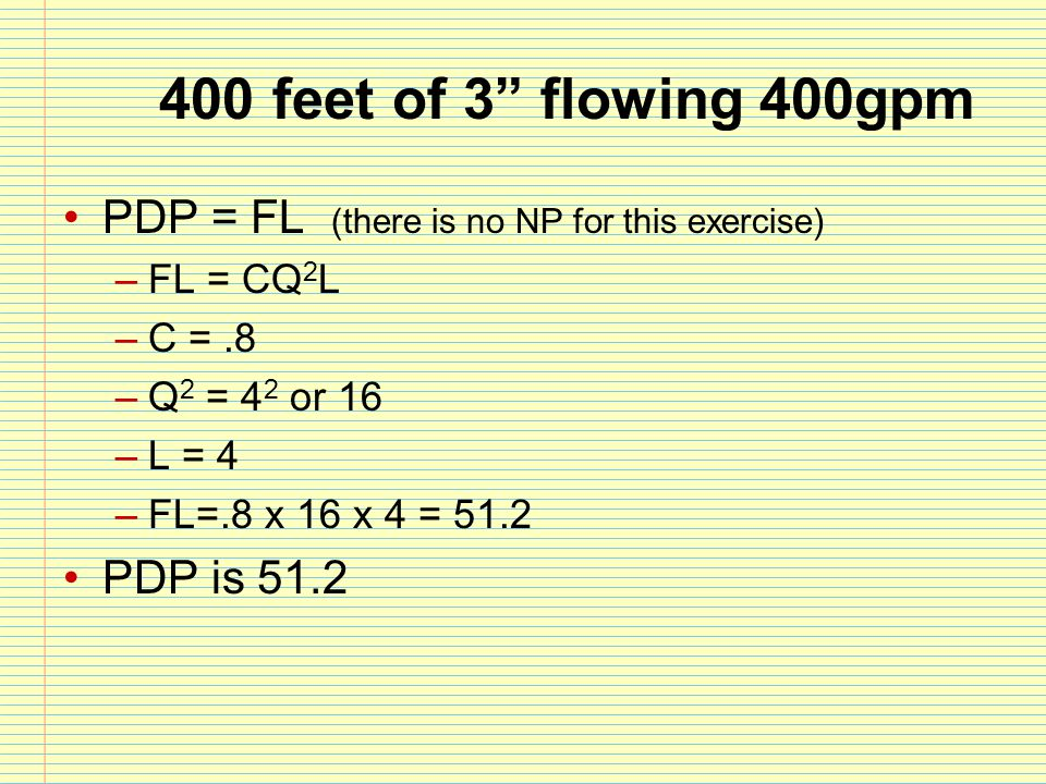 400 feet of 3 flowing 400gpm PDP = FL (there is no NP for this exercise) FL = CQ2L. C = .8. Q2 = 42 or 16.