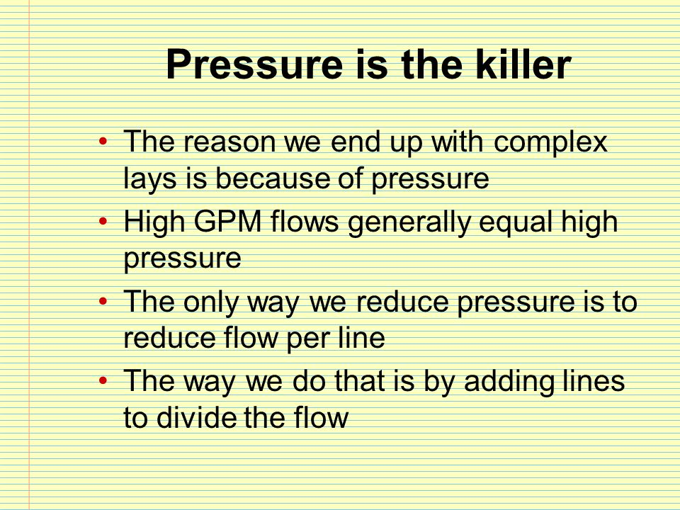 Pressure is the killer The reason we end up with complex lays is because of pressure. High GPM flows generally equal high pressure.
