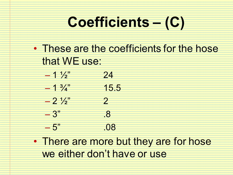 Coefficients – (C) These are the coefficients for the hose that WE use: 1 ½ 24. 1 ¾ 15.5. 2 ½ 2.