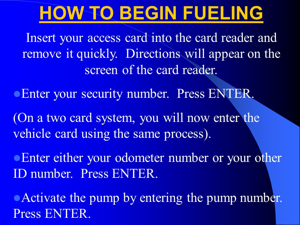 HOW TO BEGIN FUELING Insert your access card into the card reader and remove it quickly. Directions will appear on the screen of the card reader.