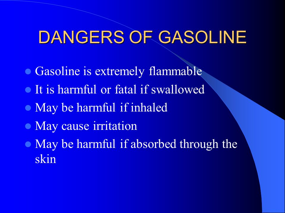 DANGERS OF GASOLINE Gasoline is extremely flammable