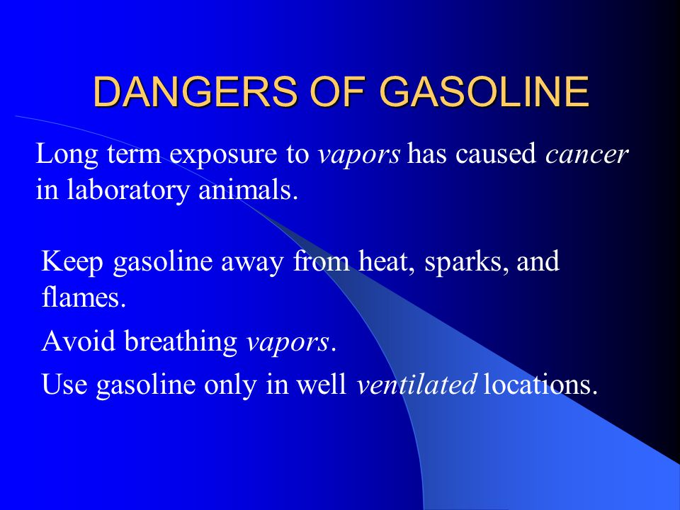 DANGERS OF GASOLINE Long term exposure to vapors has caused cancer in laboratory animals. Keep gasoline away from heat, sparks, and flames.