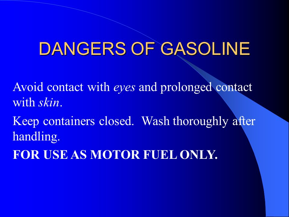 DANGERS OF GASOLINE Avoid contact with eyes and prolonged contact with skin. Keep containers closed. Wash thoroughly after handling.