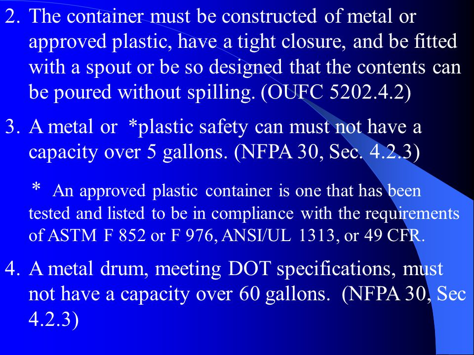 The container must be constructed of metal or approved plastic, have a tight closure, and be fitted with a spout or be so designed that the contents can be poured without spilling. (OUFC 5202.4.2)