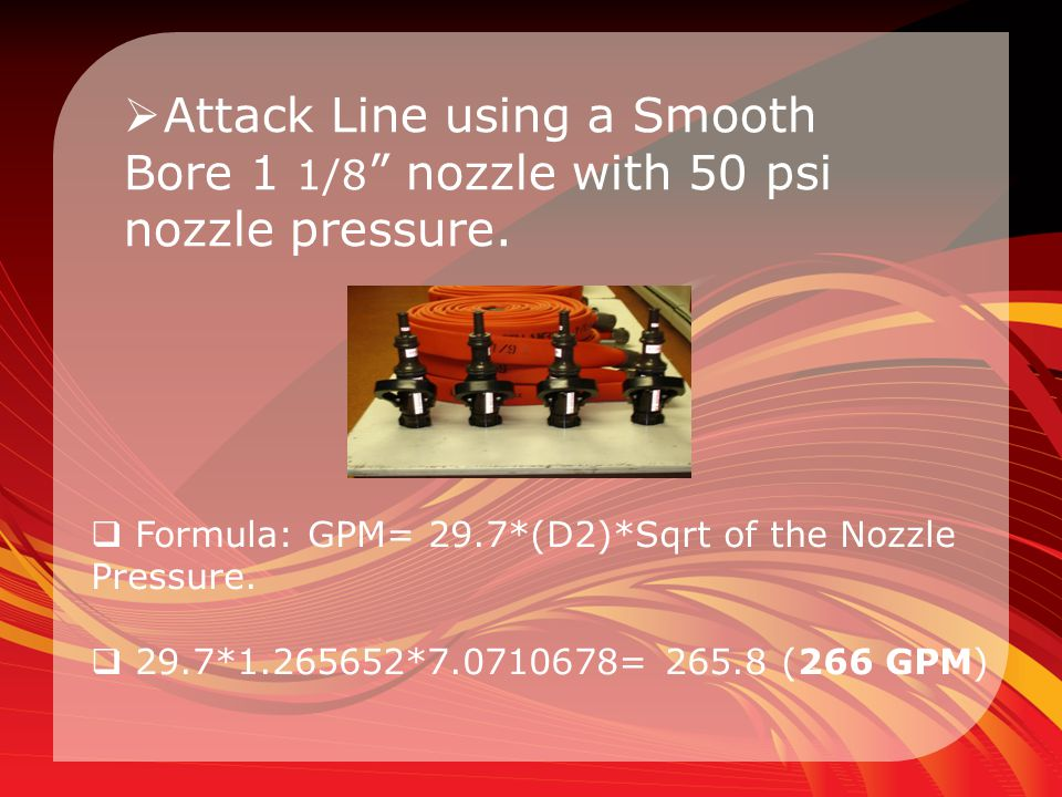 Attack Line using a Smooth Bore 1 1/8 nozzle with 50 psi nozzle pressure.
