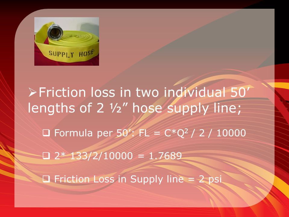 Friction loss in two individual 50' lengths of 2 ½ hose supply line;
