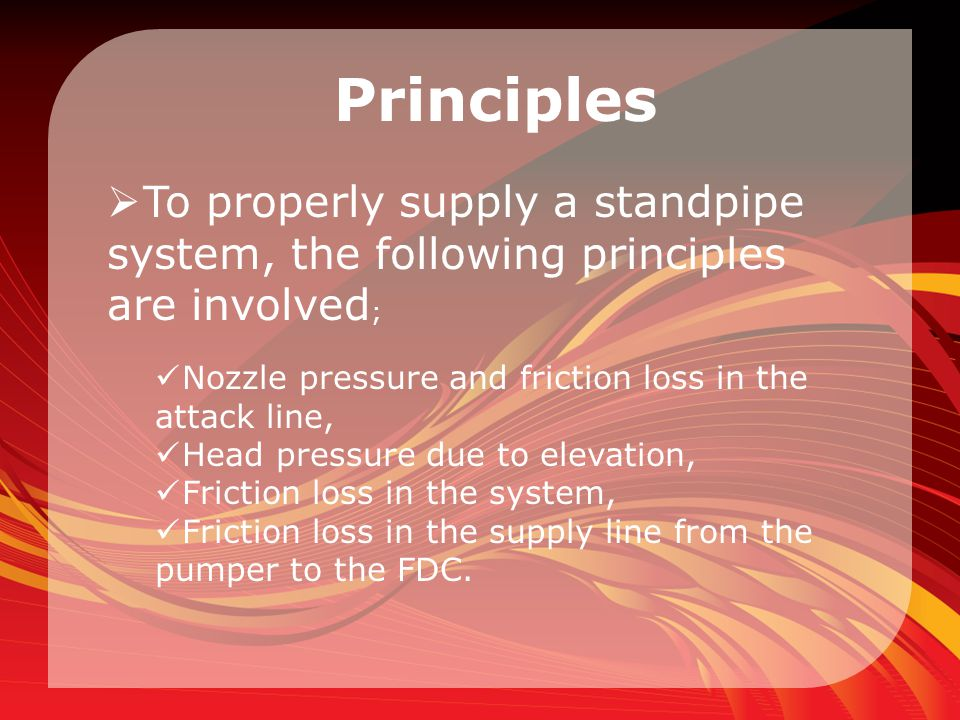 Principles To properly supply a standpipe system, the following principles are involved; Nozzle pressure and friction loss in the attack line,