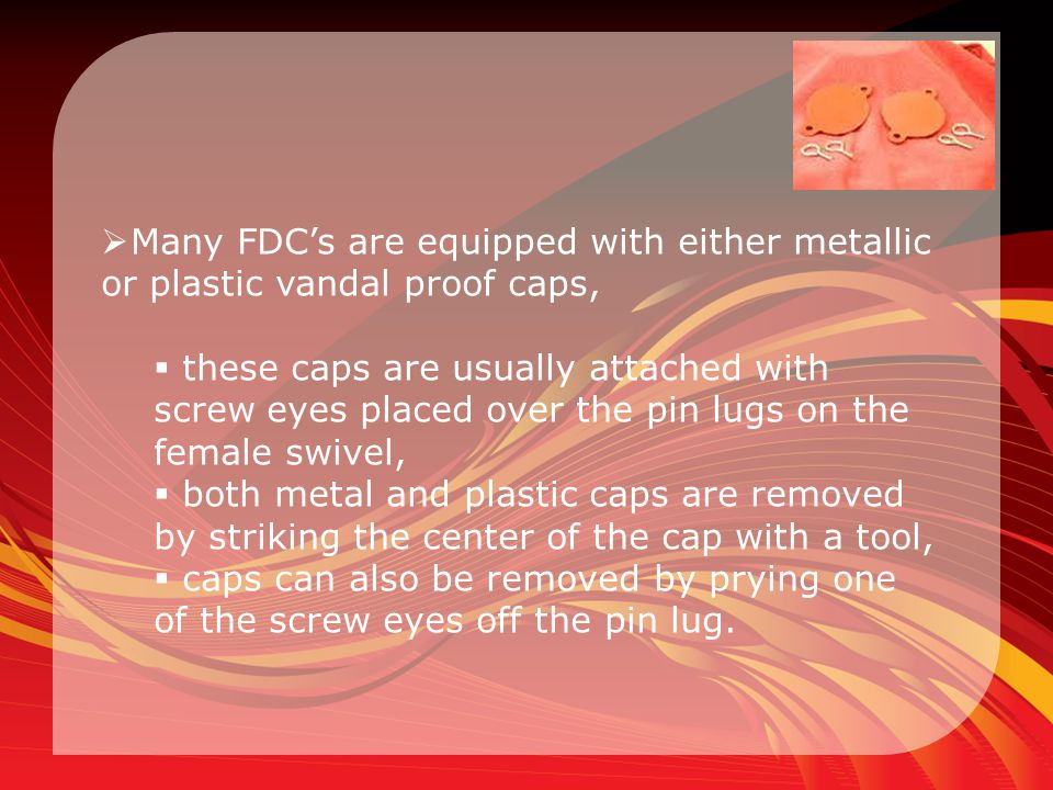Many FDC's are equipped with either metallic or plastic vandal proof caps,