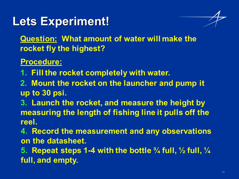 Lets Experiment! Question: What amount of water will make the rocket fly the highest Procedure: 1. Fill the rocket completely with water.