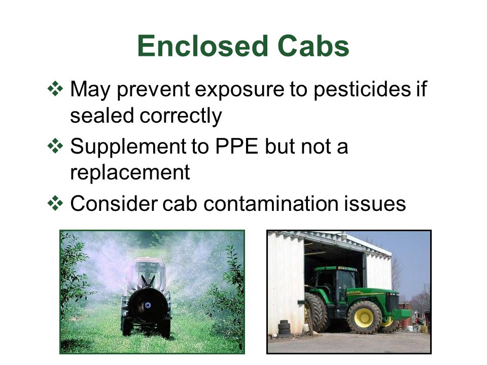 Enclosed Cabs May prevent exposure to pesticides if sealed correctly