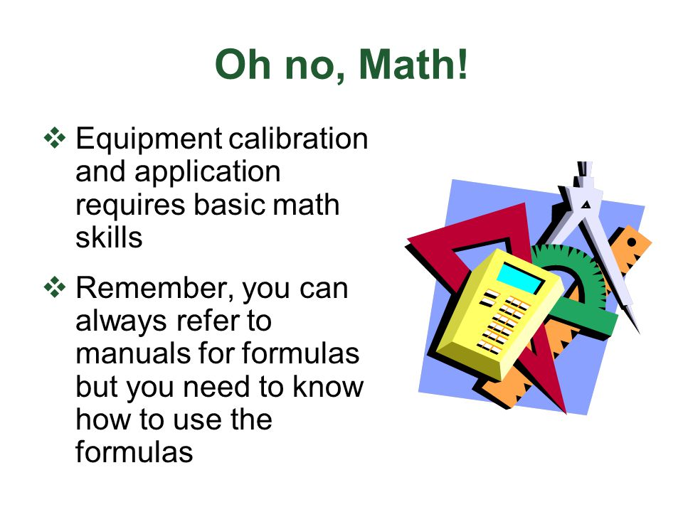 Oh no, Math! Equipment calibration and application requires basic math skills.