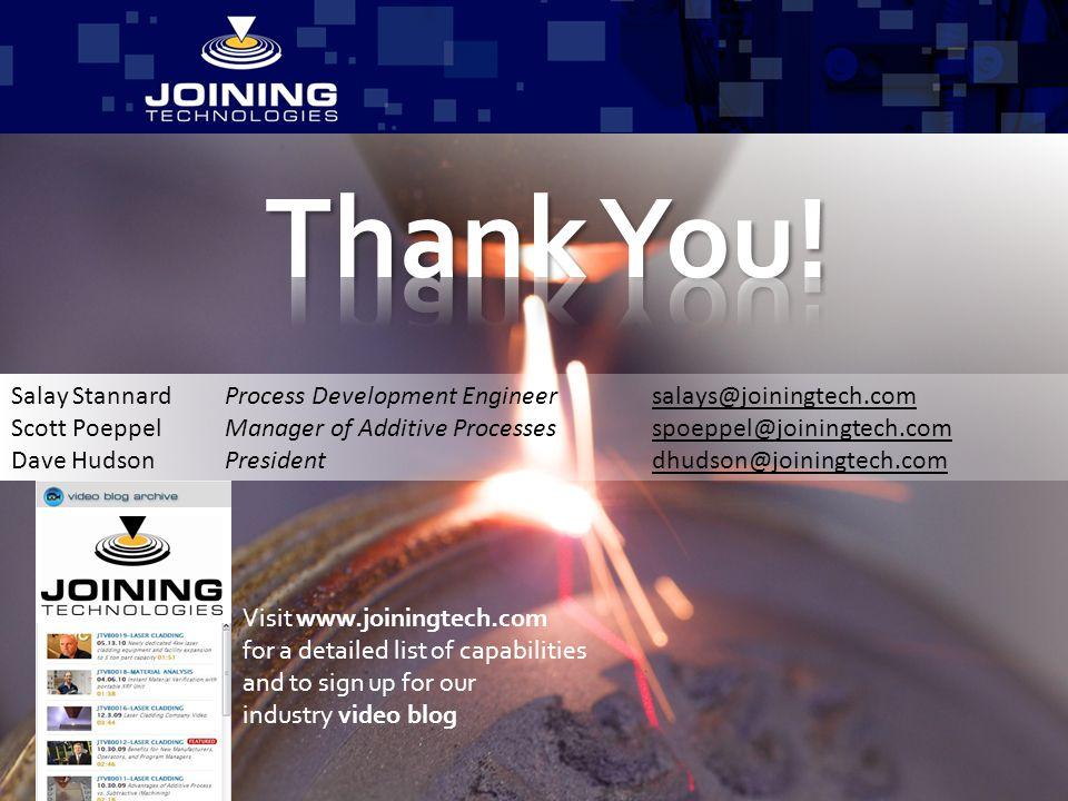 Thank You! Salay Stannard Process Development Engineer salays@joiningtech.com. Scott Poeppel Manager of Additive Processes spoeppel@joiningtech.com.