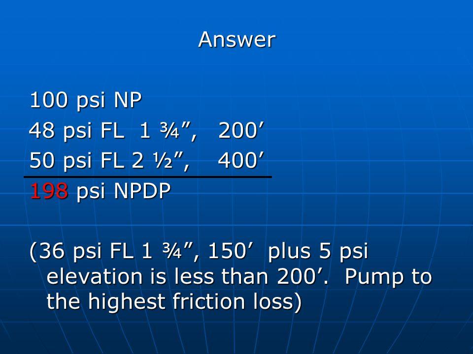 Answer 100 psi NP. 48 psi FL 1 ¾ , 200' 50 psi FL 2 ½ , 400' 198 psi NPDP.
