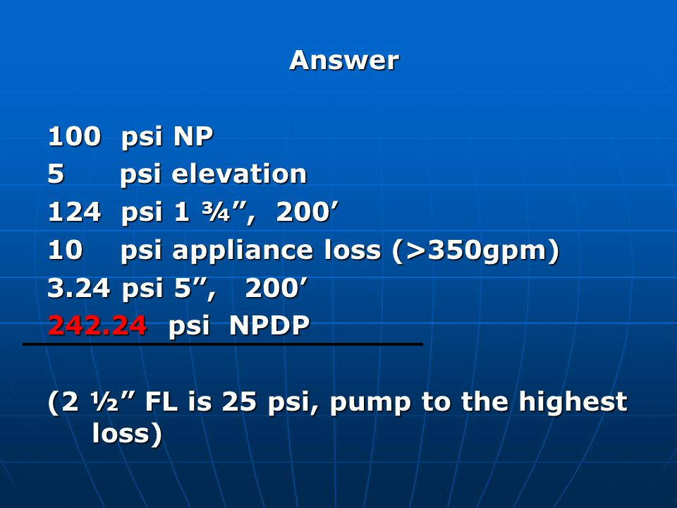 Answer 100 psi NP. 5 psi elevation. 124 psi 1 ¾ , 200' 10 psi appliance loss (>350gpm)