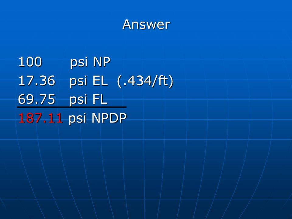Answer 100 psi NP 17.36 psi EL (.434/ft) 69.75 psi FL 187.11 psi NPDP