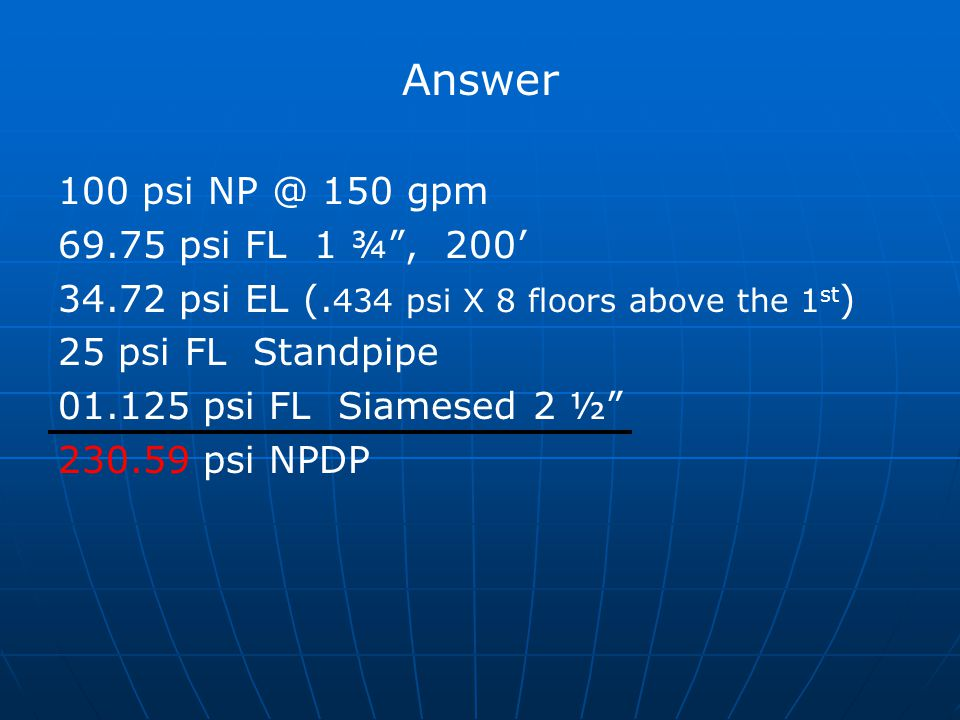 Answer 100 psi NP @ 150 gpm 69.75 psi FL 1 ¾ , 200'