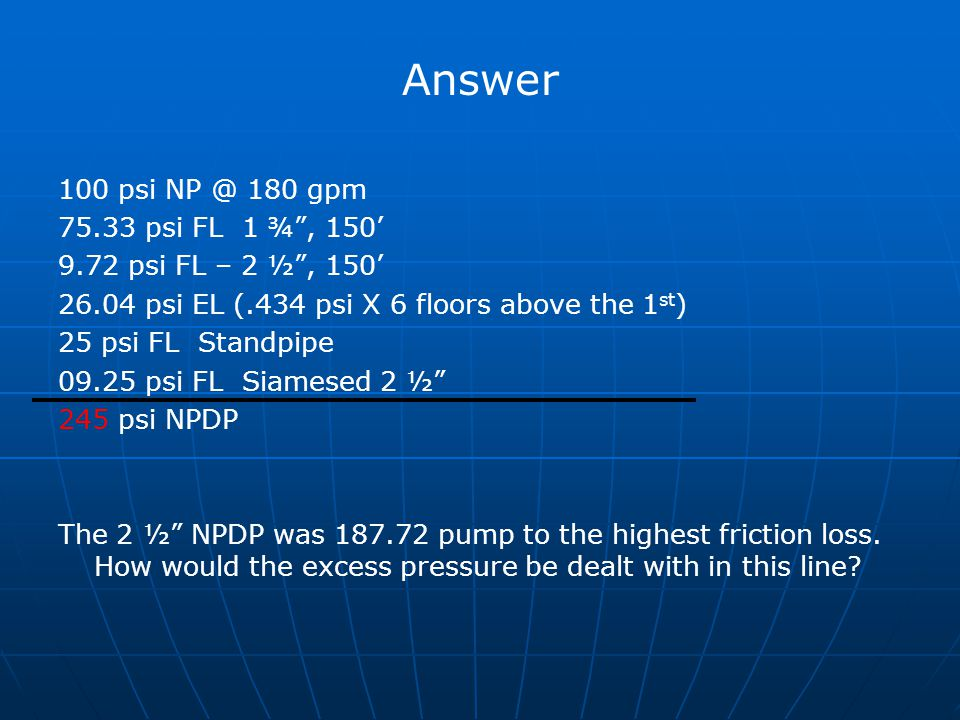 Answer 100 psi NP @ 180 gpm 75.33 psi FL 1 ¾ , 150'