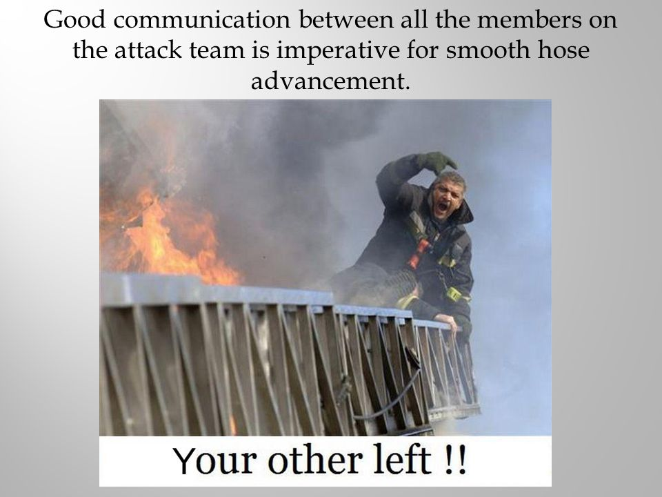 Good communication between all the members on the attack team is imperative for smooth hose advancement.