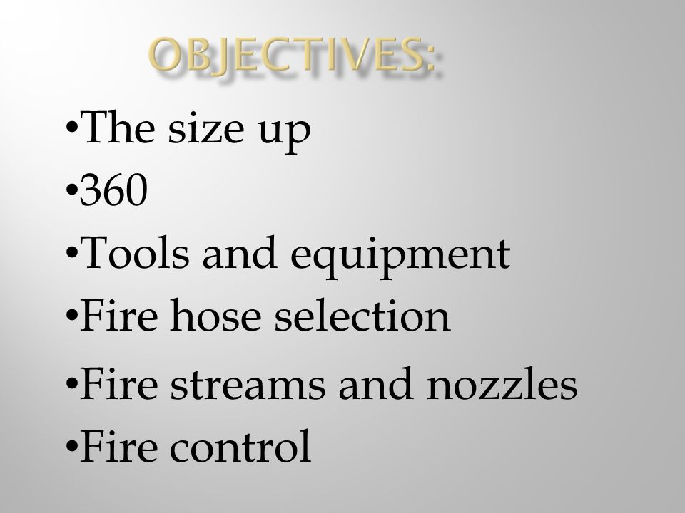 Objectives: The size up. 360. Tools and equipment. Fire hose selection. Fire streams and nozzles.