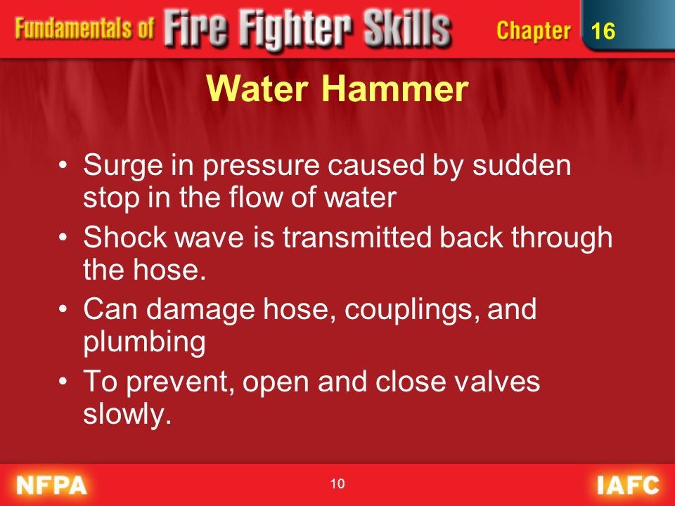 16 Water Hammer. Surge in pressure caused by sudden stop in the flow of water. Shock wave is transmitted back through the hose.