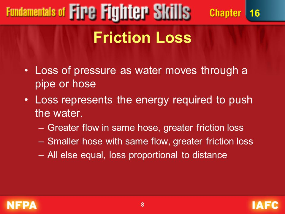 Friction Loss Loss of pressure as water moves through a pipe or hose