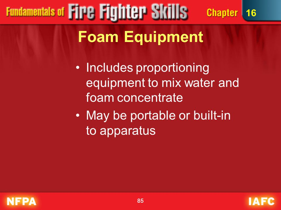16 Foam Equipment. Includes proportioning equipment to mix water and foam concentrate.