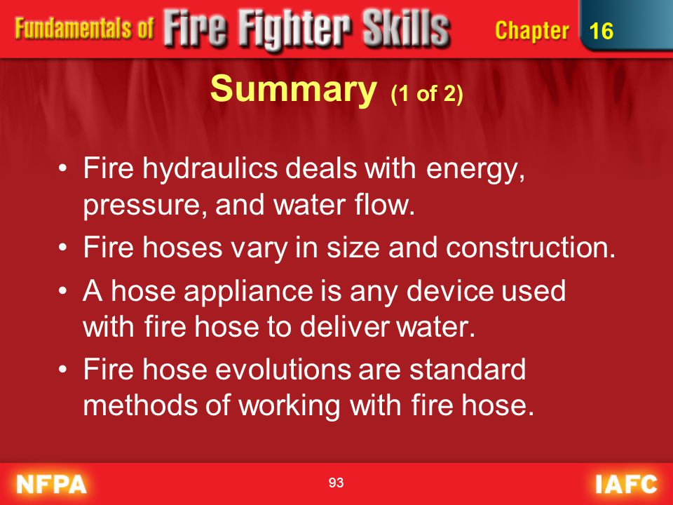 16 Summary (1 of 2) Fire hydraulics deals with energy, pressure, and water flow. Fire hoses vary in size and construction.