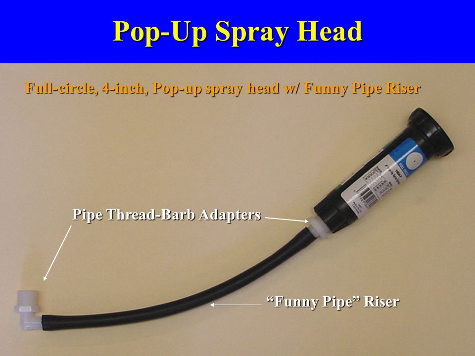 Pop-Up Spray Head Full-circle, 4-inch, Pop-up spray head w/ Funny Pipe Riser. Pipe Thread-Barb Adapters.