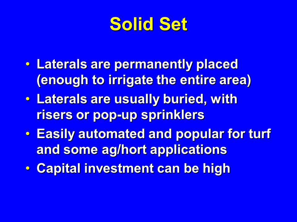 Solid Set Laterals are permanently placed (enough to irrigate the entire area) Laterals are usually buried, with risers or pop-up sprinklers.