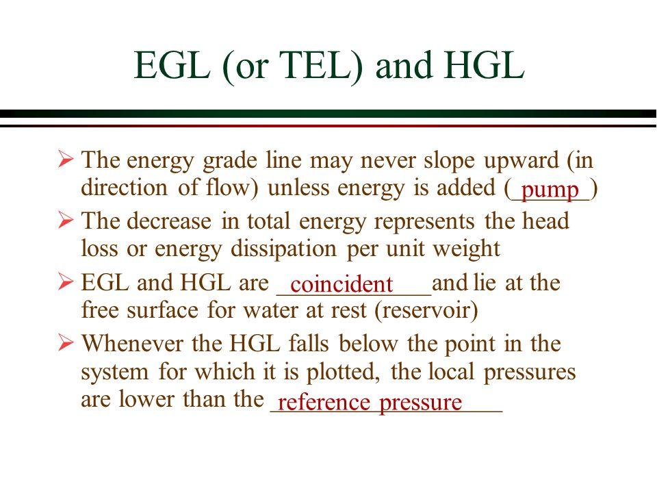 EGL (or TEL) and HGL The energy grade line may never slope upward (in direction of flow) unless energy is added (______)