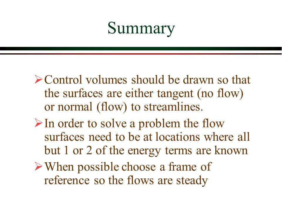 Summary Control volumes should be drawn so that the surfaces are either tangent (no flow) or normal (flow) to streamlines.