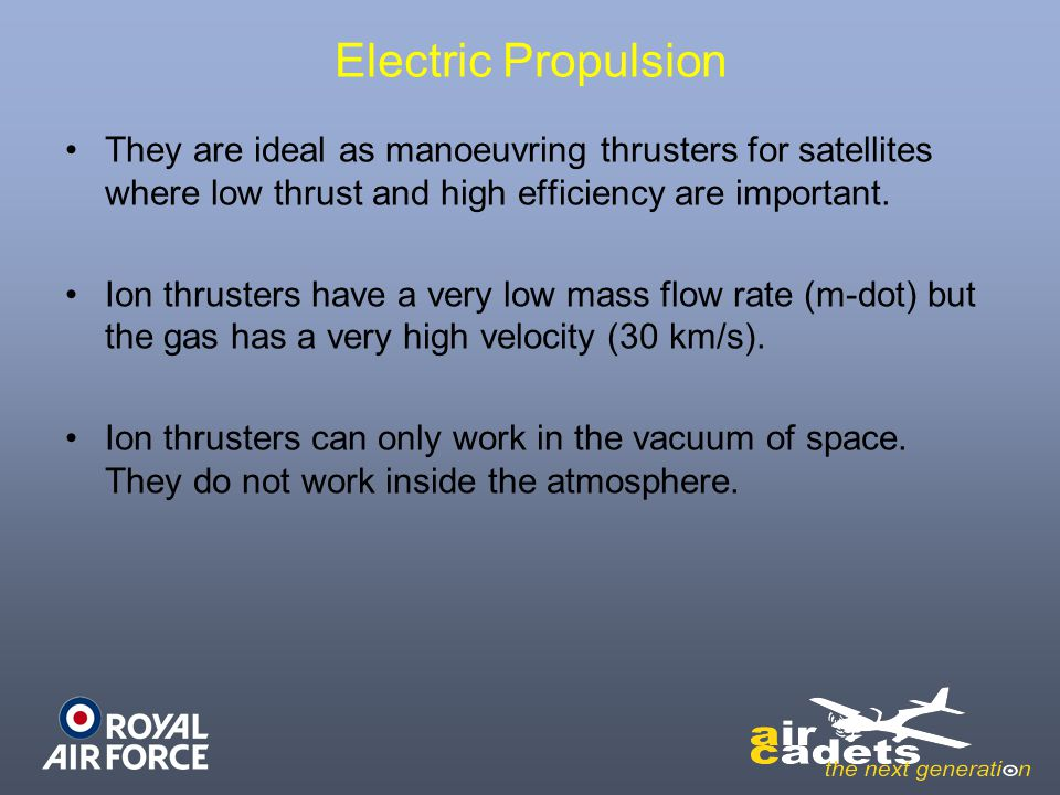 Electric Propulsion They are ideal as manoeuvring thrusters for satellites where low thrust and high efficiency are important.