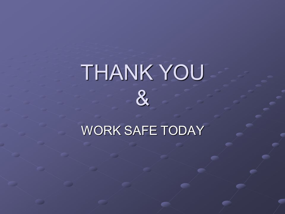 THANK YOU & WORK SAFE TODAY