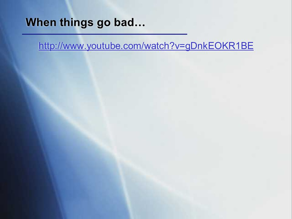 When things go bad… http://www.youtube.com/watch v=gDnkEOKR1BE
